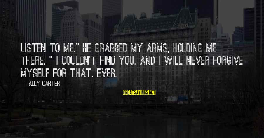 """Anantara Sayings By Ally Carter: Listen to me."""" He grabbed my arms, holding me there. """" I couldn't find you."""