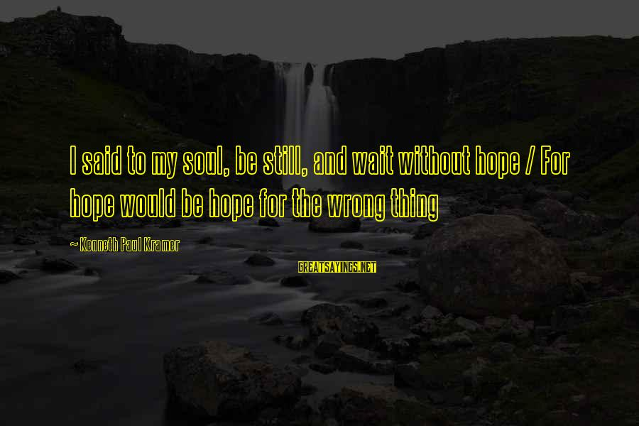 Anantara Sayings By Kenneth Paul Kramer: I said to my soul, be still, and wait without hope / For hope would