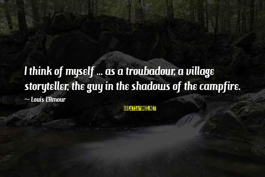 Anantara Sayings By Louis L'Amour: I think of myself ... as a troubadour, a village storyteller, the guy in the