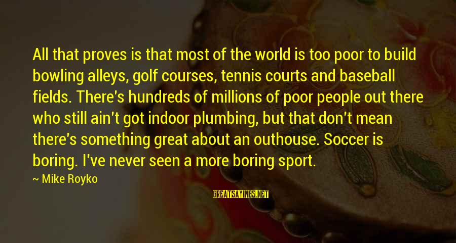 Anantara Sayings By Mike Royko: All that proves is that most of the world is too poor to build bowling