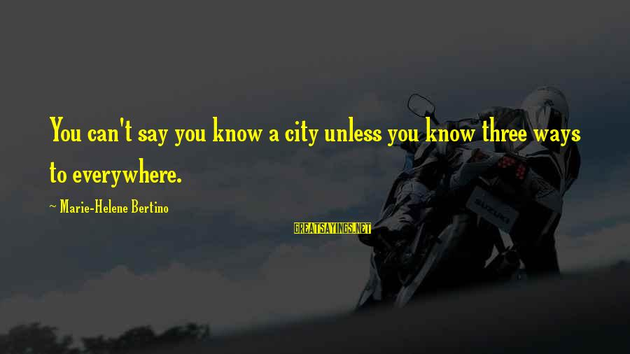 Anarchistische Sayings By Marie-Helene Bertino: You can't say you know a city unless you know three ways to everywhere.