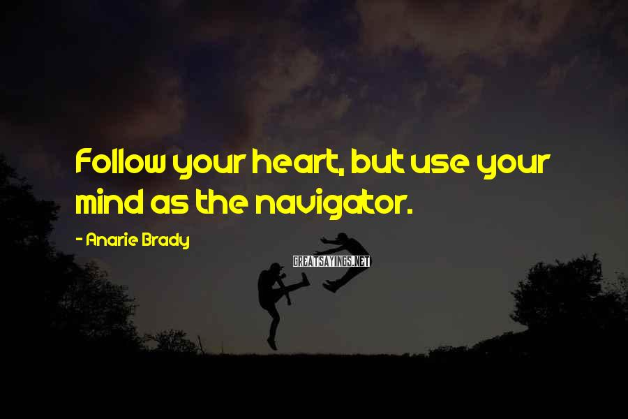 Anarie Brady Sayings: Follow your heart, but use your mind as the navigator.
