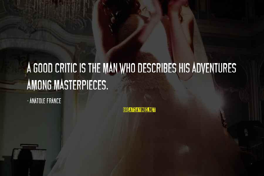 Anatole France Sayings By Anatole France: A good critic is the man who describes his adventures among masterpieces.