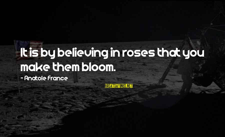 Anatole France Sayings By Anatole France: It is by believing in roses that you make them bloom.