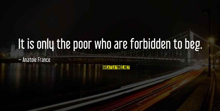 Anatole France Sayings By Anatole France: It is only the poor who are forbidden to beg.
