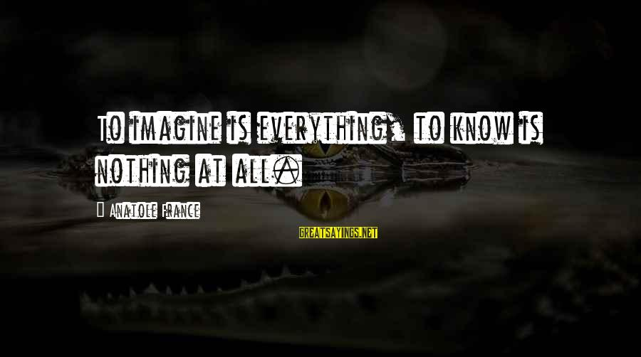 Anatole France Sayings By Anatole France: To imagine is everything, to know is nothing at all.