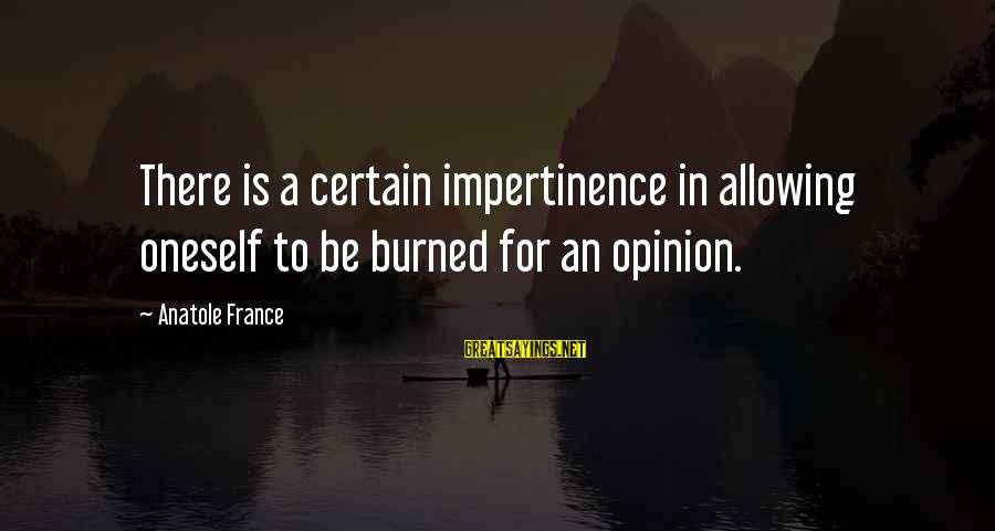 Anatole France Sayings By Anatole France: There is a certain impertinence in allowing oneself to be burned for an opinion.