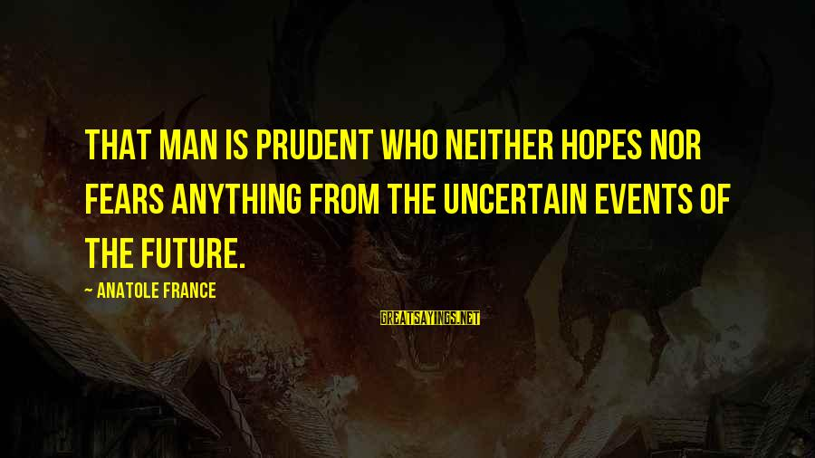 Anatole France Sayings By Anatole France: That man is prudent who neither hopes nor fears anything from the uncertain events of