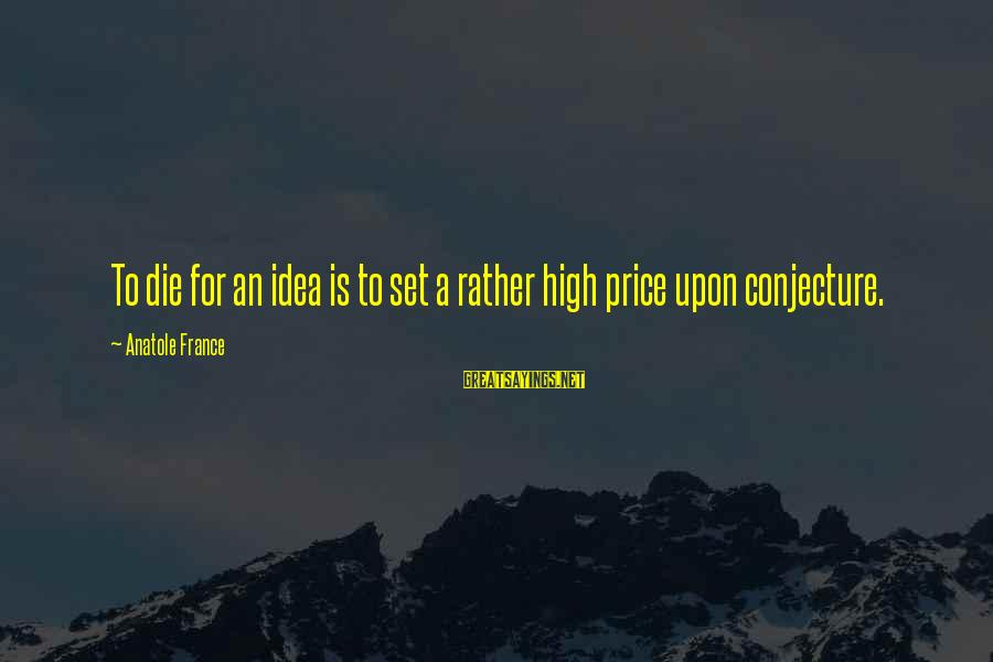 Anatole France Sayings By Anatole France: To die for an idea is to set a rather high price upon conjecture.