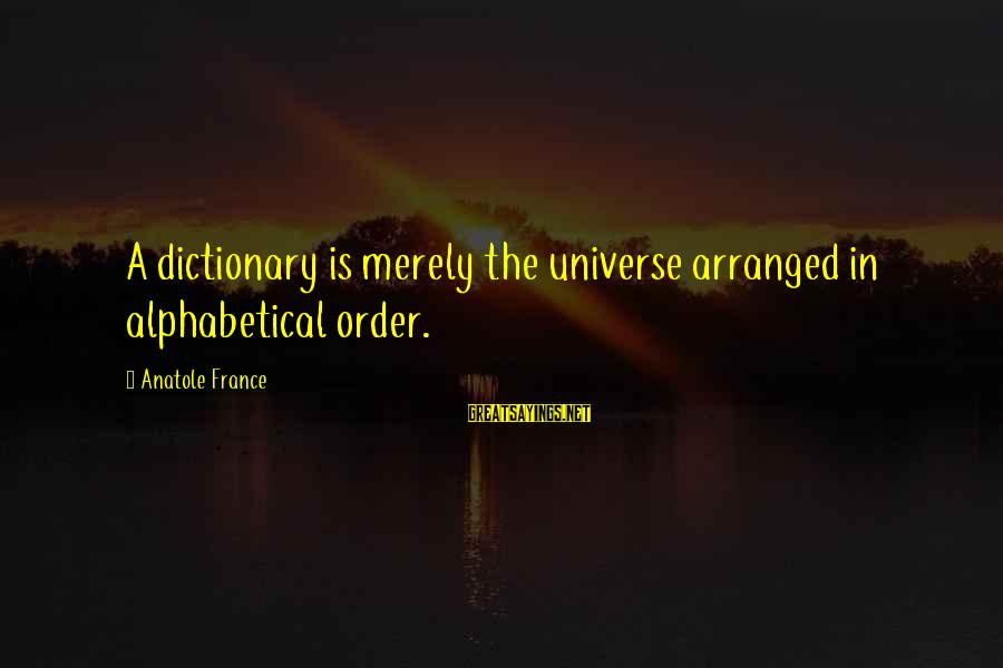 Anatole France Sayings By Anatole France: A dictionary is merely the universe arranged in alphabetical order.
