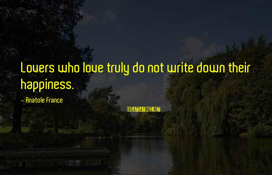 Anatole France Sayings By Anatole France: Lovers who love truly do not write down their happiness.