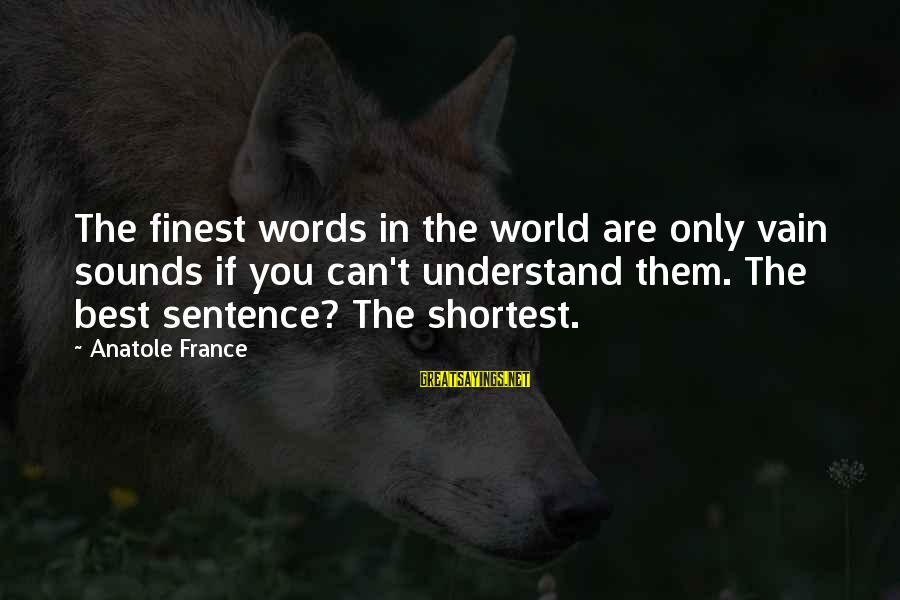 Anatole France Sayings By Anatole France: The finest words in the world are only vain sounds if you can't understand them.
