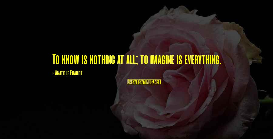Anatole France Sayings By Anatole France: To know is nothing at all; to imagine is everything.