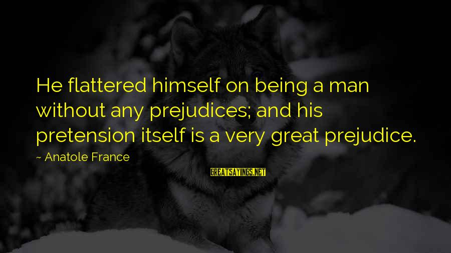 Anatole France Sayings By Anatole France: He flattered himself on being a man without any prejudices; and his pretension itself is