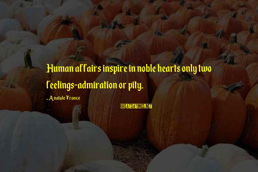 Anatole France Sayings By Anatole France: Human affairs inspire in noble hearts only two feelings-admiration or pity.