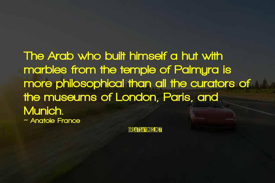 Anatole France Sayings By Anatole France: The Arab who built himself a hut with marbles from the temple of Palmyra is