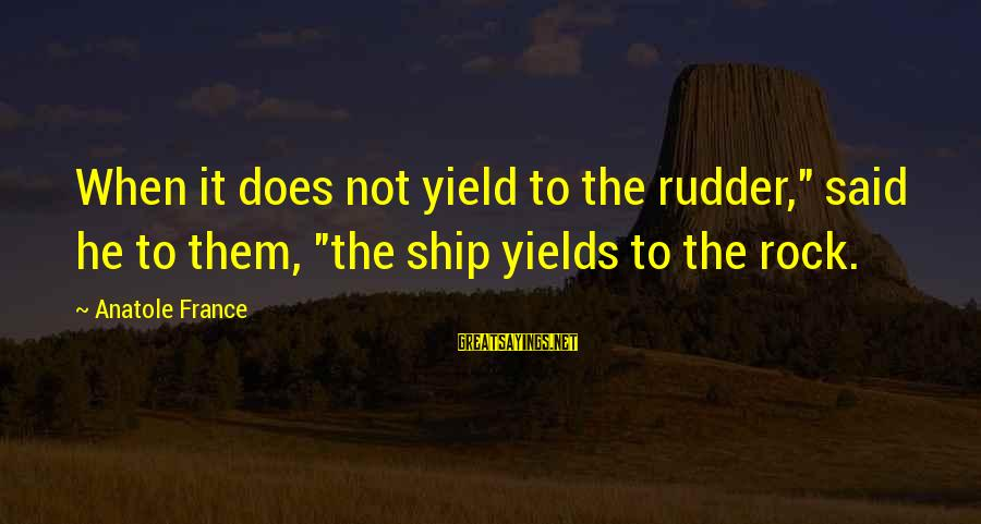 """Anatole France Sayings By Anatole France: When it does not yield to the rudder,"""" said he to them, """"the ship yields"""