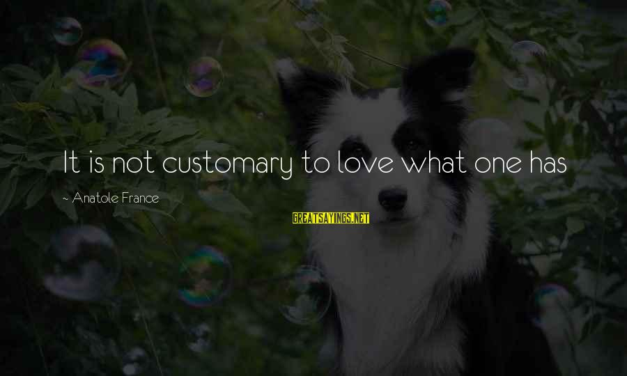 Anatole France Sayings By Anatole France: It is not customary to love what one has