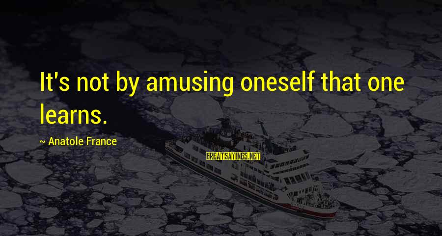 Anatole France Sayings By Anatole France: It's not by amusing oneself that one learns.