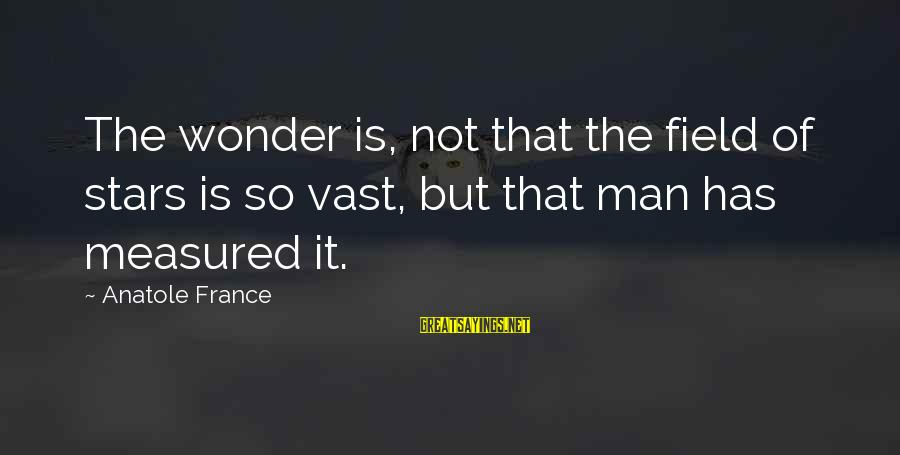 Anatole France Sayings By Anatole France: The wonder is, not that the field of stars is so vast, but that man