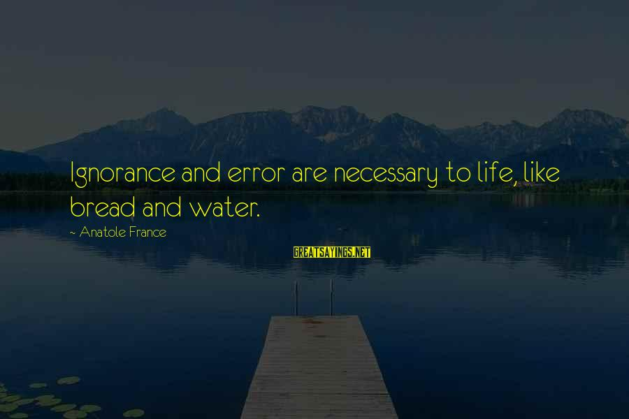 Anatole France Sayings By Anatole France: Ignorance and error are necessary to life, like bread and water.