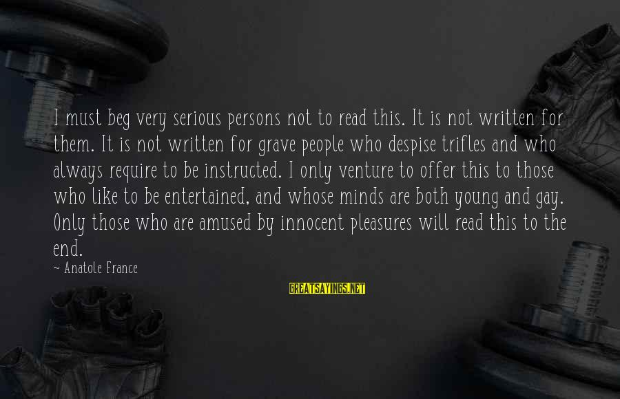 Anatole France Sayings By Anatole France: I must beg very serious persons not to read this. It is not written for