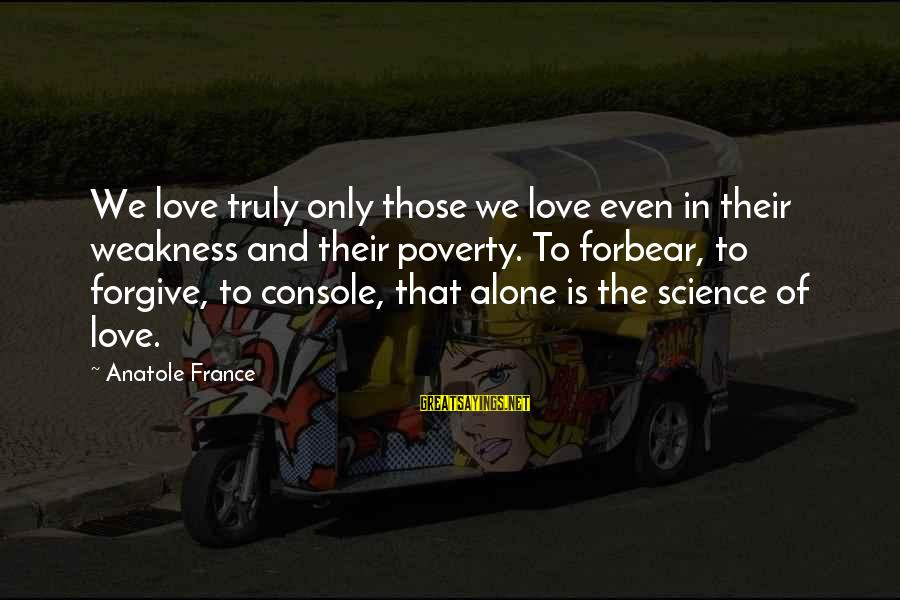 Anatole France Sayings By Anatole France: We love truly only those we love even in their weakness and their poverty. To