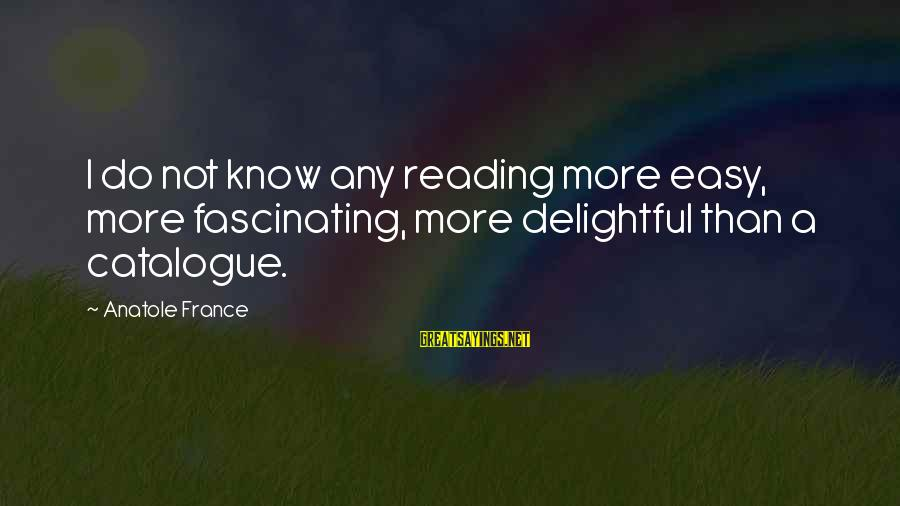 Anatole France Sayings By Anatole France: I do not know any reading more easy, more fascinating, more delightful than a catalogue.