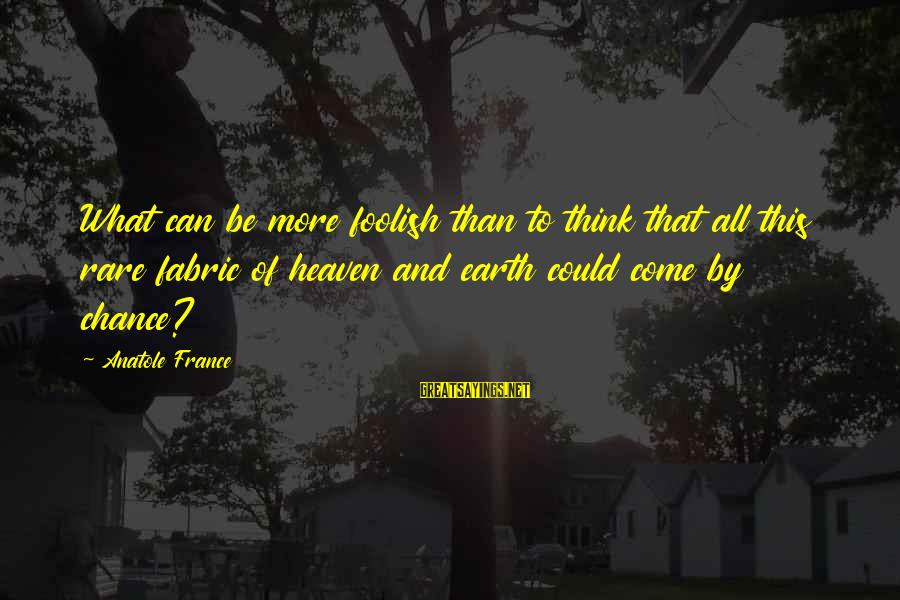 Anatole France Sayings By Anatole France: What can be more foolish than to think that all this rare fabric of heaven