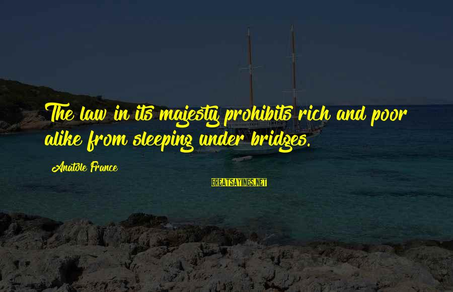Anatole France Sayings By Anatole France: The law in its majesty prohibits rich and poor alike from sleeping under bridges.