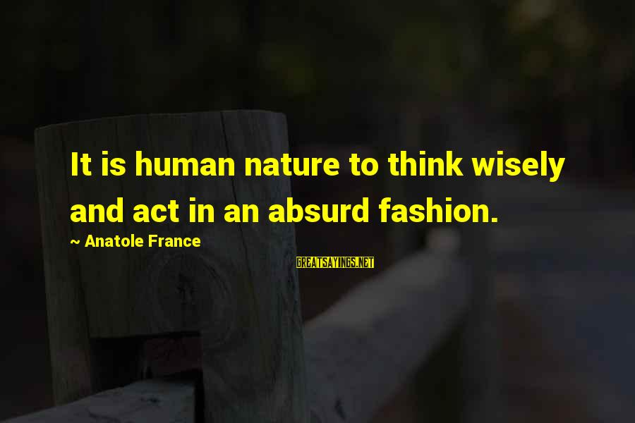 Anatole France Sayings By Anatole France: It is human nature to think wisely and act in an absurd fashion.