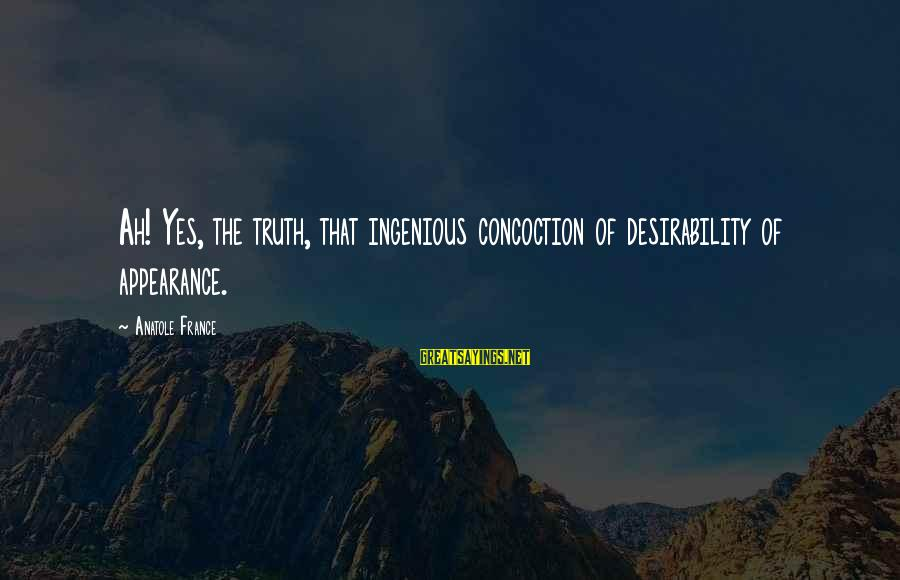 Anatole France Sayings By Anatole France: Ah! Yes, the truth, that ingenious concoction of desirability of appearance.