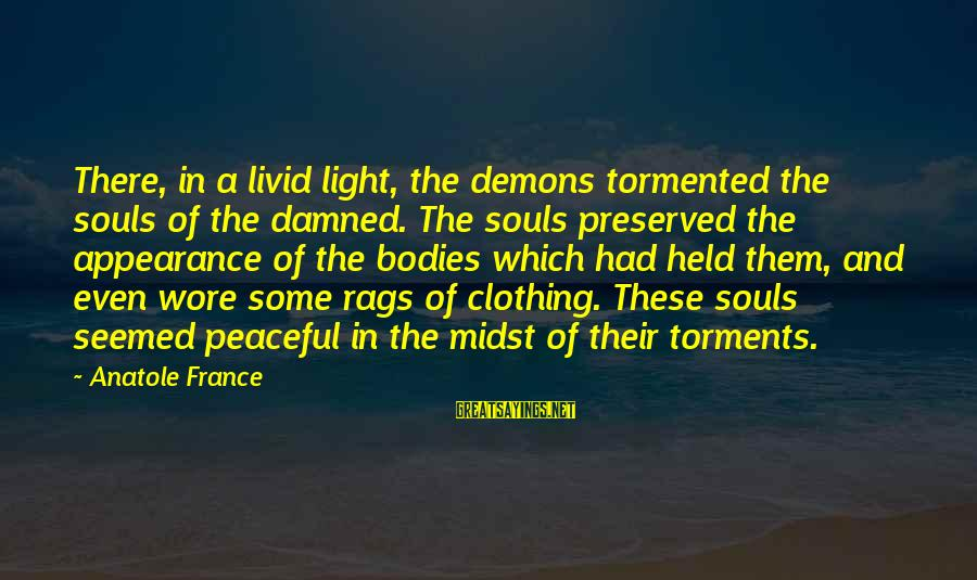 Anatole France Sayings By Anatole France: There, in a livid light, the demons tormented the souls of the damned. The souls