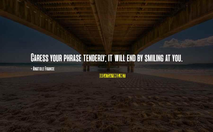 Anatole France Sayings By Anatole France: Caress your phrase tenderly; it will end by smiling at you.