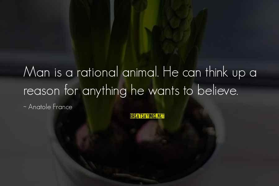 Anatole France Sayings By Anatole France: Man is a rational animal. He can think up a reason for anything he wants