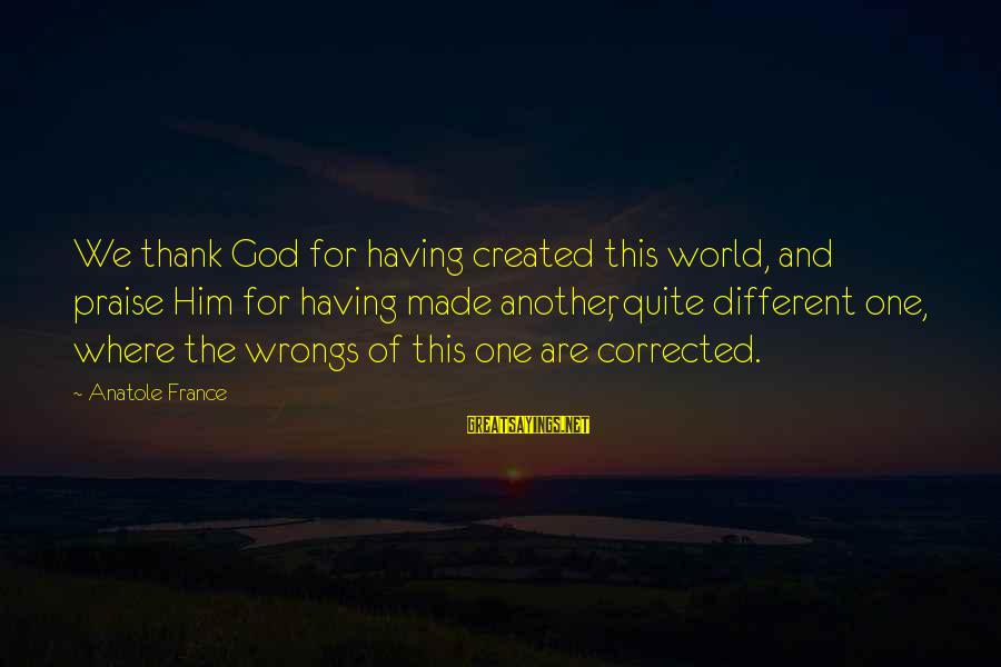 Anatole France Sayings By Anatole France: We thank God for having created this world, and praise Him for having made another,