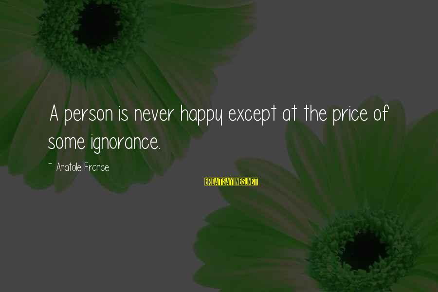Anatole France Sayings By Anatole France: A person is never happy except at the price of some ignorance.