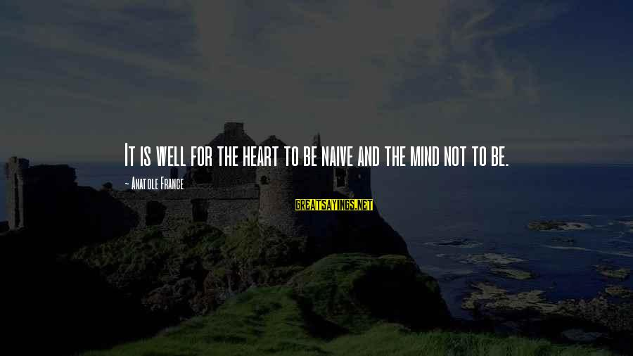 Anatole France Sayings By Anatole France: It is well for the heart to be naive and the mind not to be.