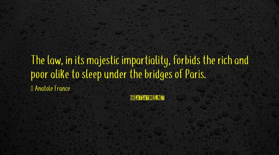 Anatole France Sayings By Anatole France: The law, in its majestic impartiality, forbids the rich and poor alike to sleep under