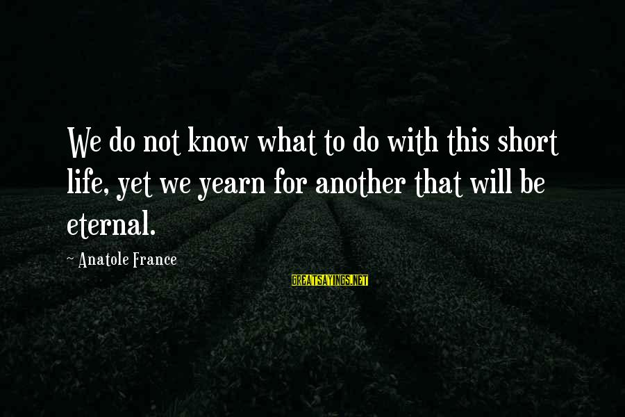 Anatole France Sayings By Anatole France: We do not know what to do with this short life, yet we yearn for