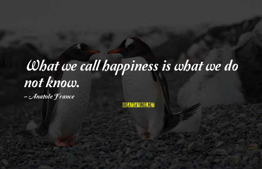 Anatole France Sayings By Anatole France: What we call happiness is what we do not know.