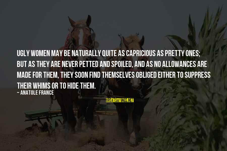 Anatole France Sayings By Anatole France: Ugly women may be naturally quite as capricious as pretty ones; but as they are