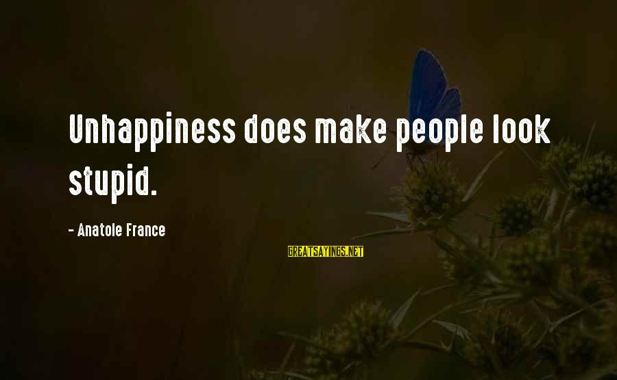 Anatole France Sayings By Anatole France: Unhappiness does make people look stupid.