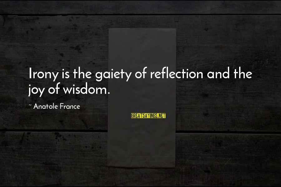 Anatole France Sayings By Anatole France: Irony is the gaiety of reflection and the joy of wisdom.