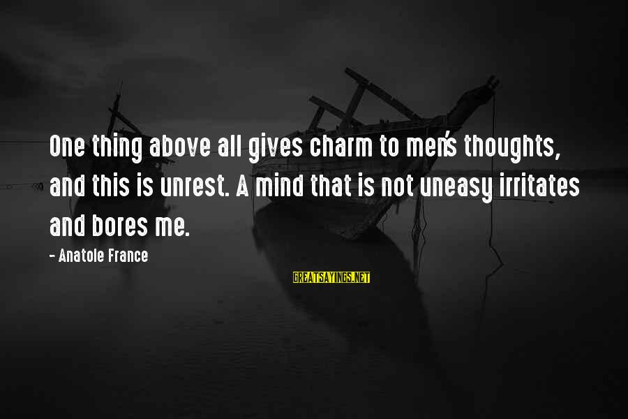 Anatole France Sayings By Anatole France: One thing above all gives charm to men's thoughts, and this is unrest. A mind