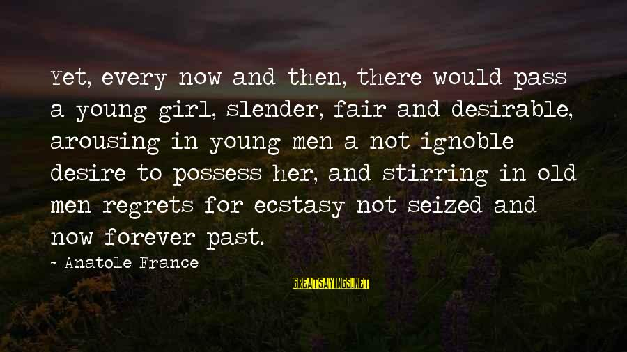 Anatole France Sayings By Anatole France: Yet, every now and then, there would pass a young girl, slender, fair and desirable,
