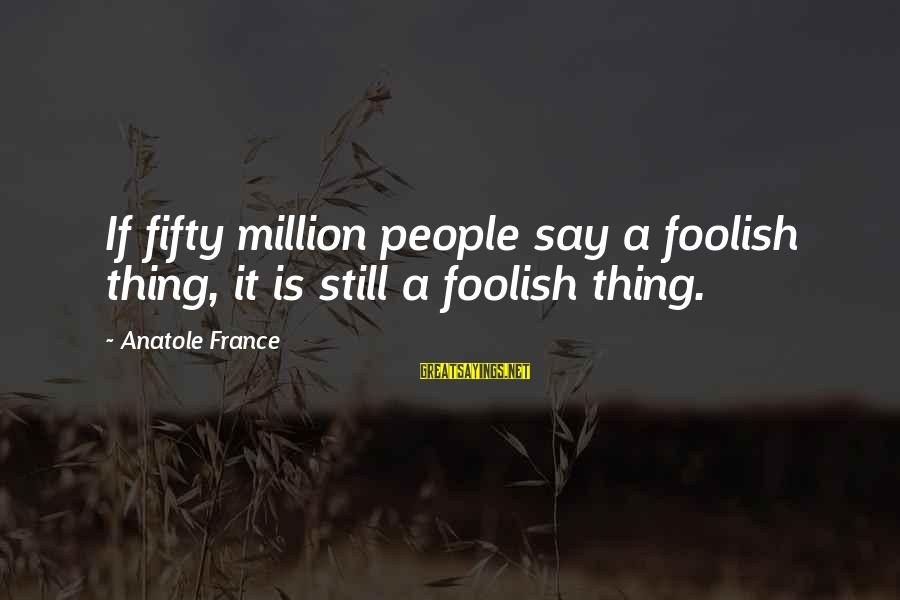 Anatole France Sayings By Anatole France: If fifty million people say a foolish thing, it is still a foolish thing.