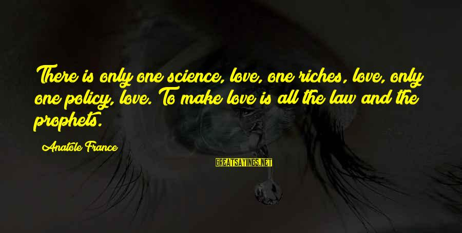 Anatole France Sayings By Anatole France: There is only one science, love, one riches, love, only one policy, love. To make
