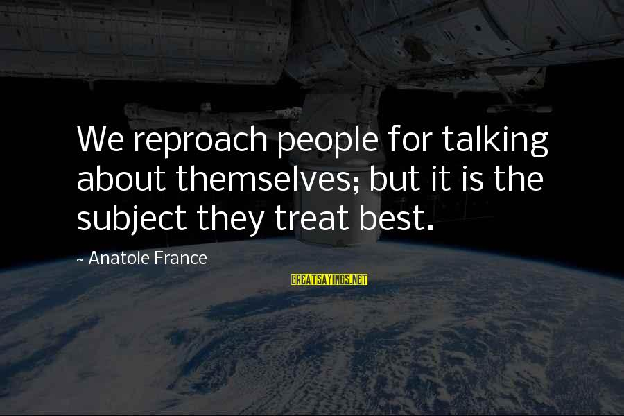 Anatole France Sayings By Anatole France: We reproach people for talking about themselves; but it is the subject they treat best.