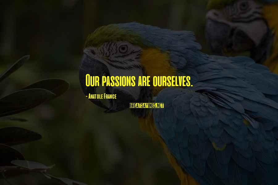 Anatole France Sayings By Anatole France: Our passions are ourselves.